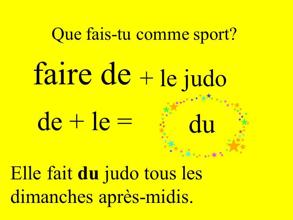 Que fais-tu comme sport? faire de de + le = + le judo du Elle fait du judo tous les dimanches après-midis.