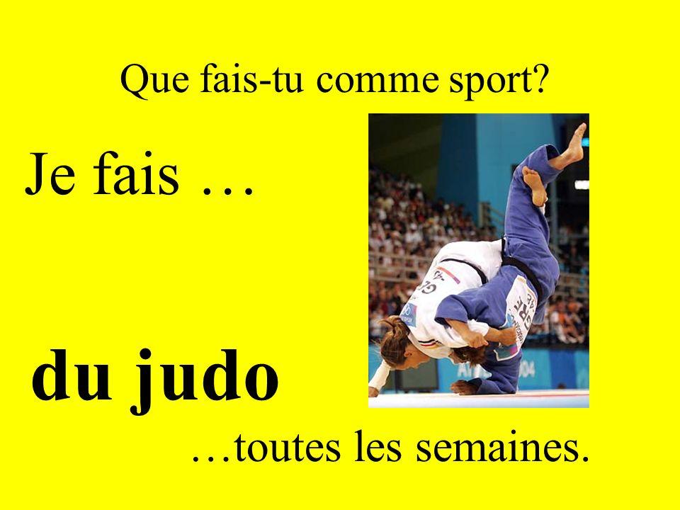 Que fais-tu comme sport? Je fais … du judo …toutes les semaines.