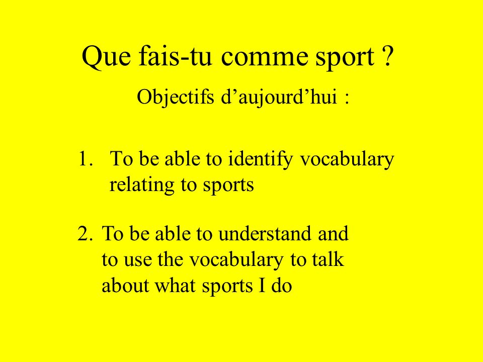 Que fais-tu comme sport ? Objectifs daujourdhui : 1.To be able to identify vocabulary relating to sports 2.To be able to understand and to use the voc
