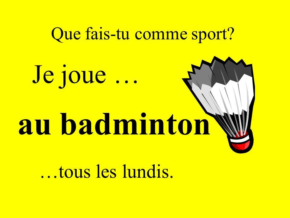 Que fais-tu comme sport? Je joue … au badminton …tous les lundis.