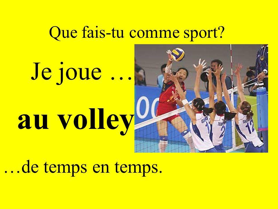 Que fais-tu comme sport? Je joue … au volley …de temps en temps.