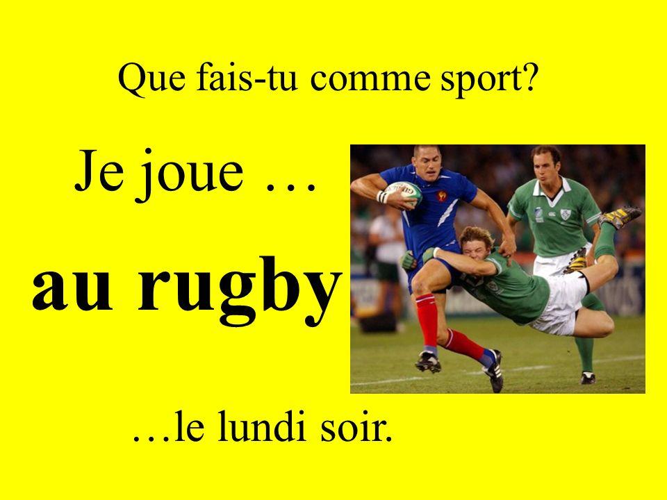 Que fais-tu comme sport? Je joue … au rugby …le lundi soir.
