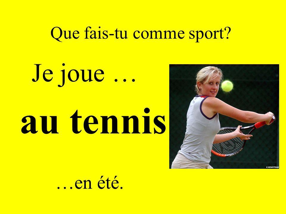Que fais-tu comme sport? Je joue … au tennis …en été.