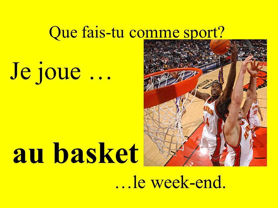 Que fais-tu comme sport? Je joue … au basket …le week-end.