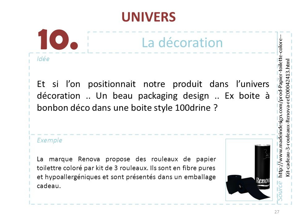 UNIVERS 27 Exemple Idée 10. La décoration Source http://www.madeindesign.com/prod-Papier-toilette-colore-- Kit-cadeau-3-rouleaux-Renova-ref200042413.h