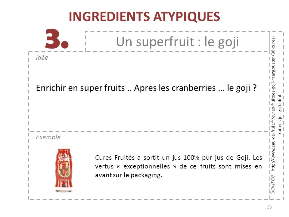 33 Exemple Idée 3. INGREDIENTS ATYPIQUES Un superfruit : le goji Source http://www.eau-de-fruit.fr/cures-fruitees-goji-mangoustan/30-cures- fruitees-j