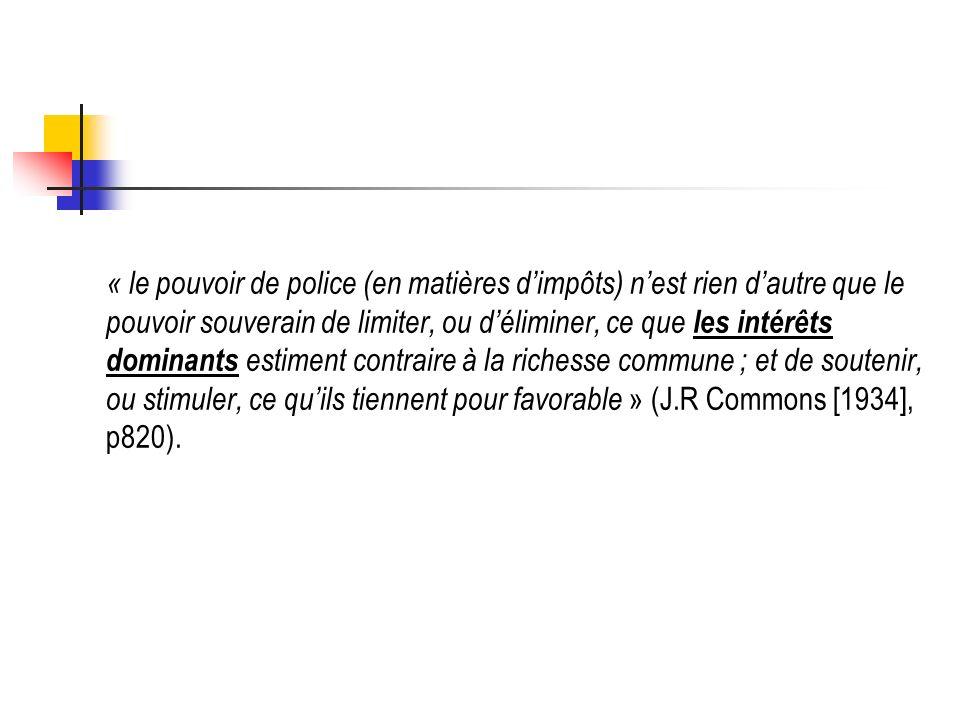 « le pouvoir de police (en matières dimpôts) nest rien dautre que le pouvoir souverain de limiter, ou déliminer, ce que les intérêts dominants estiment contraire à la richesse commune ; et de soutenir, ou stimuler, ce quils tiennent pour favorable » (J.R Commons [1934], p820).
