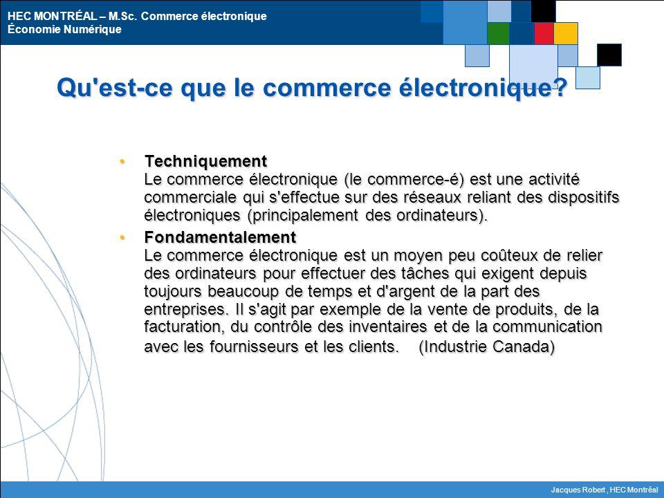 HEC MONTRÉAL – M.Sc. Commerce électronique Économie Numérique Jacques Robert, HEC Montréal Qu'est-ce que le commerce électronique? Techniquement Le co