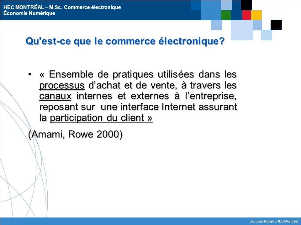 HEC MONTRÉAL – M.Sc. Commerce électronique Économie Numérique Jacques Robert, HEC Montréal Qu'est-ce que le commerce électronique? « Ensemble de prati