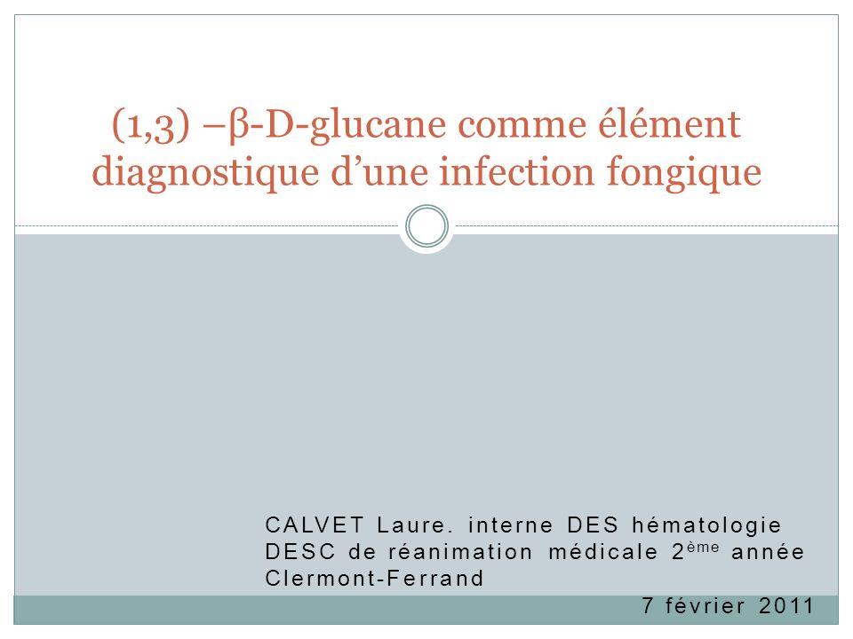 CALVET Laure. interne DES hématologie DESC de réanimation médicale 2 ème année Clermont-Ferrand 7 février 2011 (1,3) –β-D-glucane comme élément diagno