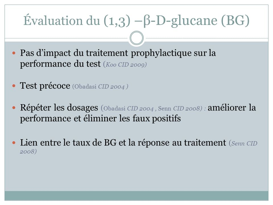 Évaluation du (1,3) –β-D-glucane (BG) Pas dimpact du traitement prophylactique sur la performance du test ( Koo CID 2009) Test précoce (Obadasi CID 2004 ) Répéter les dosages ( Obadasi CID 2004, Senn CID 2008) : améliorer la performance et éliminer les faux positifs Lien entre le taux de BG et la réponse au traitement ( Senn CID 2008)