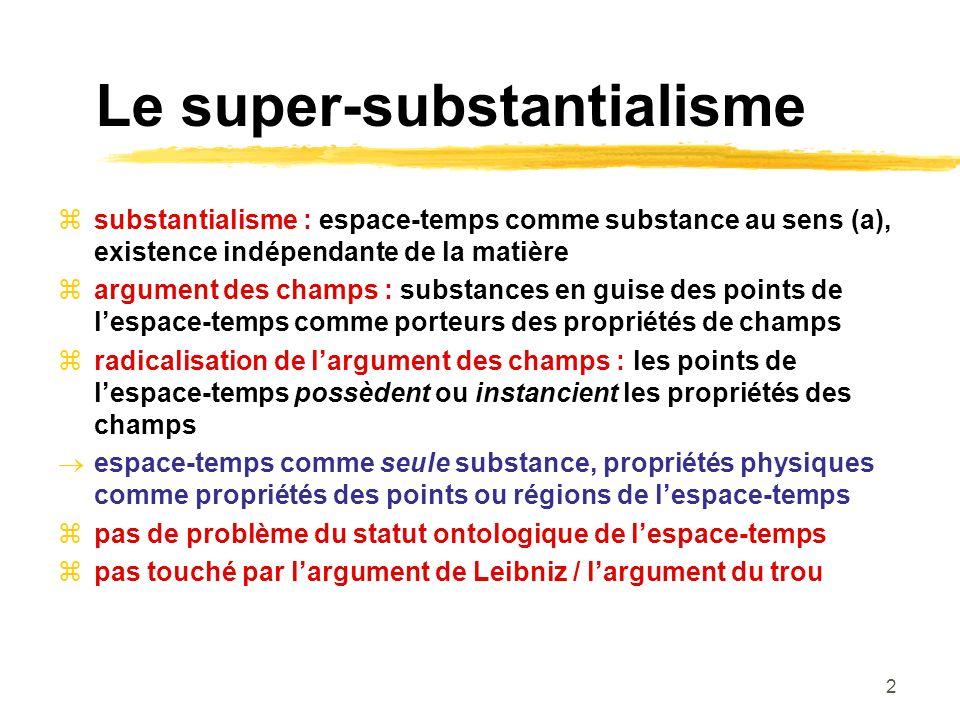 2 Le super-substantialisme substantialisme : espace-temps comme substance au sens (a), existence indépendante de la matière argument des champs : substances en guise des points de lespace-temps comme porteurs des propriétés de champs radicalisation de largument des champs : les points de lespace-temps possèdent ou instancient les propriétés des champs espace-temps comme seule substance, propriétés physiques comme propriétés des points ou régions de lespace-temps pas de problème du statut ontologique de lespace-temps pas touché par largument de Leibniz / largument du trou