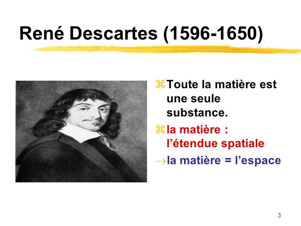 3 René Descartes (1596-1650) Toute la matière est une seule substance.