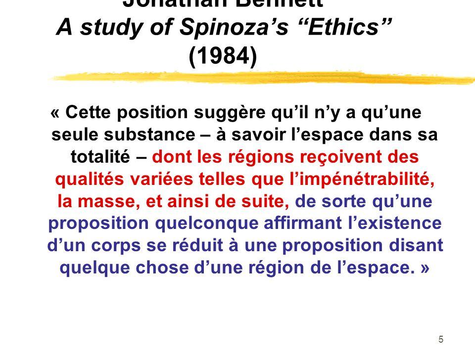 5 Jonathan Bennett A study of Spinozas Ethics (1984) « Cette position suggère quil ny a quune seule substance – à savoir lespace dans sa totalité – dont les régions reçoivent des qualités variées telles que limpénétrabilité, la masse, et ainsi de suite, de sorte quune proposition quelconque affirmant lexistence dun corps se réduit à une proposition disant quelque chose dune région de lespace.