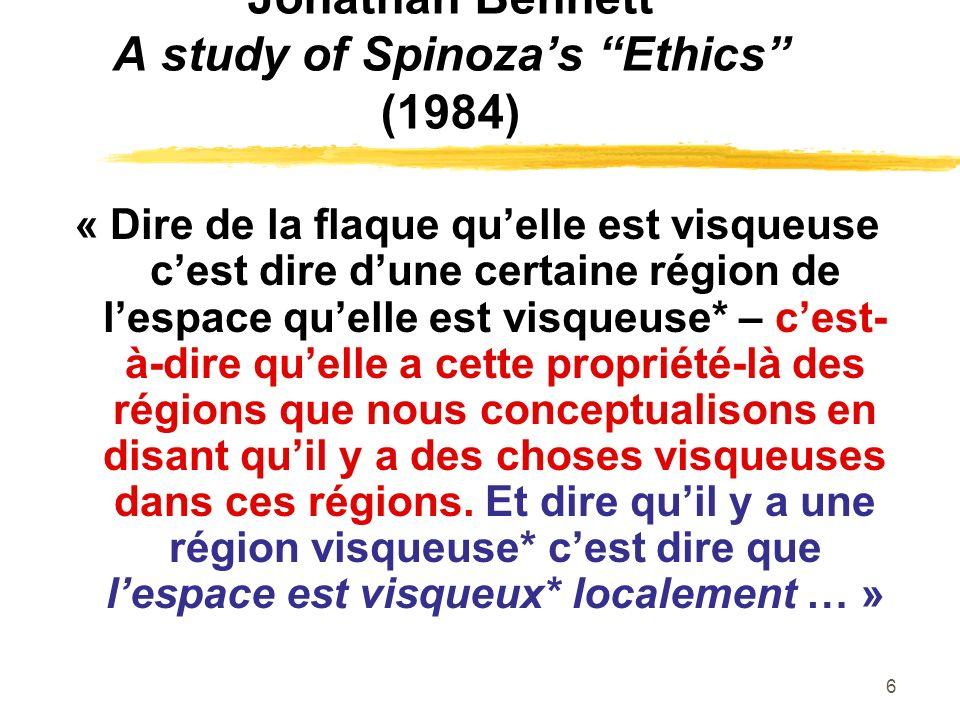 6 Jonathan Bennett A study of Spinozas Ethics (1984) « Dire de la flaque quelle est visqueuse cest dire dune certaine région de lespace quelle est visqueuse* – cest- à-dire quelle a cette propriété-là des régions que nous conceptualisons en disant quil y a des choses visqueuses dans ces régions.