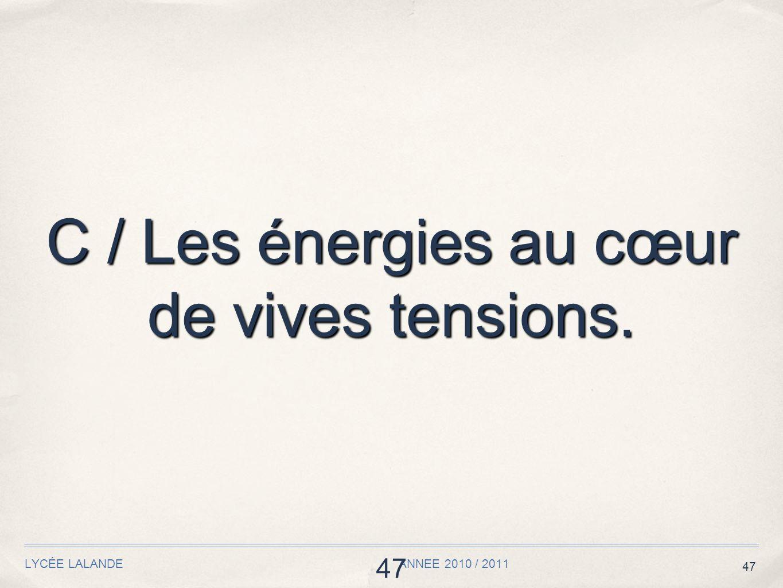 47 LYCÉE LALANDE ANNEE 2010 / 2011 47 C / Les énergies au cœur de vives tensions.