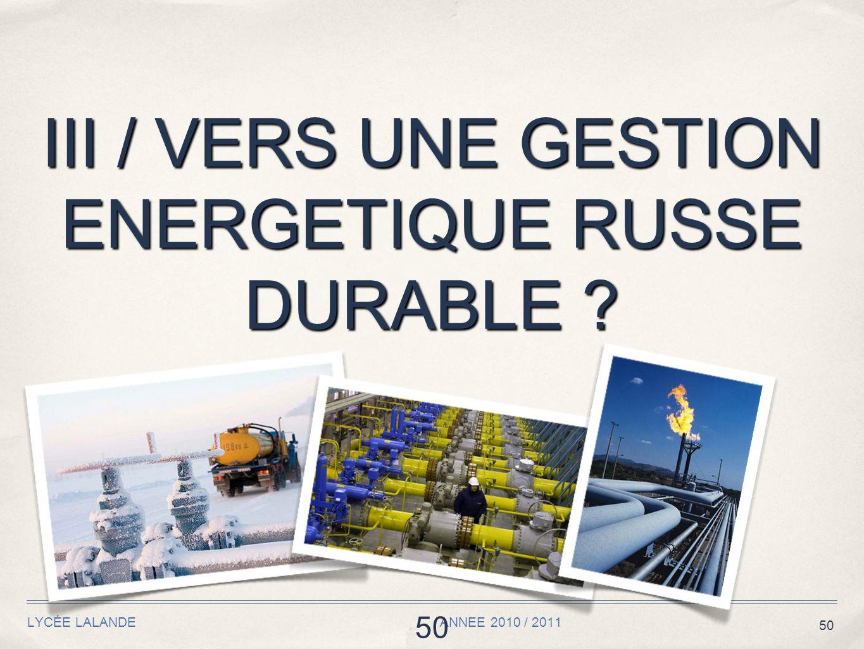 50 III / VERS UNE GESTION ENERGETIQUE RUSSE DURABLE ? LYCÉE LALANDE ANNEE 2010 / 2011 50