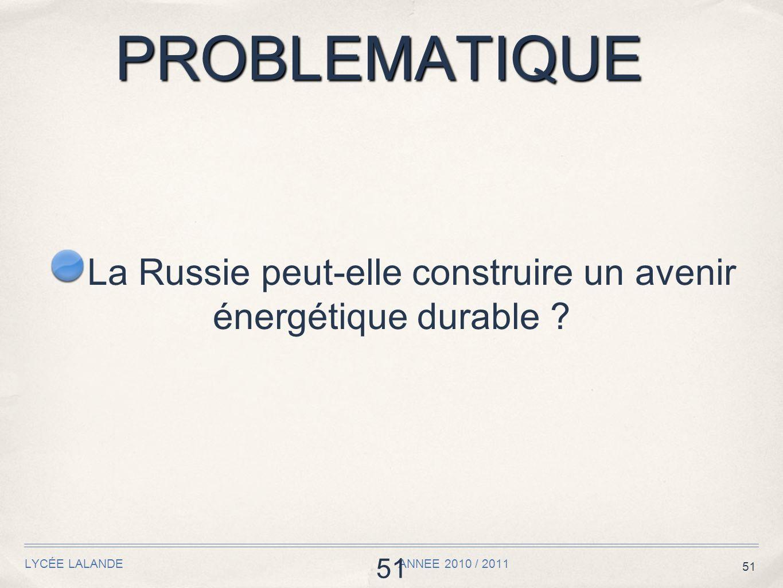 51 PROBLEMATIQUE LYCÉE LALANDE ANNEE 2010 / 2011 51 La Russie peut-elle construire un avenir énergétique durable ?