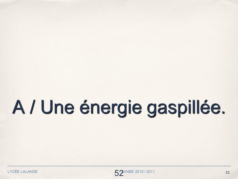 52 LYCÉE LALANDE ANNEE 2010 / 2011 52 A / Une énergie gaspillée.
