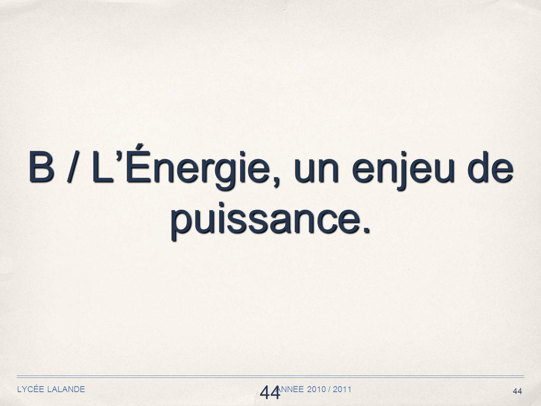 44 LYCÉE LALANDE ANNEE 2010 / 2011 44 B / LÉnergie, un enjeu de puissance.