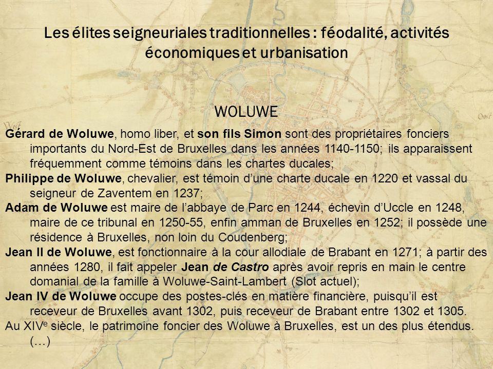 Les élites seigneuriales traditionnelles : féodalité, activités économiques et urbanisation WOLUWE Gérard de Woluwe, homo liber, et son fils Simon sont des propriétaires fonciers importants du Nord-Est de Bruxelles dans les années 1140-1150; ils apparaissent fréquemment comme témoins dans les chartes ducales; Philippe de Woluwe, chevalier, est témoin dune charte ducale en 1220 et vassal du seigneur de Zaventem en 1237; Adam de Woluwe est maire de labbaye de Parc en 1244, échevin dUccle en 1248, maire de ce tribunal en 1250-55, enfin amman de Bruxelles en 1252; il possède une résidence à Bruxelles, non loin du Coudenberg; Jean II de Woluwe, est fonctionnaire à la cour allodiale de Brabant en 1271; à partir des années 1280, il fait appeler Jean de Castro après avoir repris en main le centre domanial de la famille à Woluwe-Saint-Lambert (Slot actuel); Jean IV de Woluwe occupe des postes-clés en matière financière, puisquil est receveur de Bruxelles avant 1302, puis receveur de Brabant entre 1302 et 1305.
