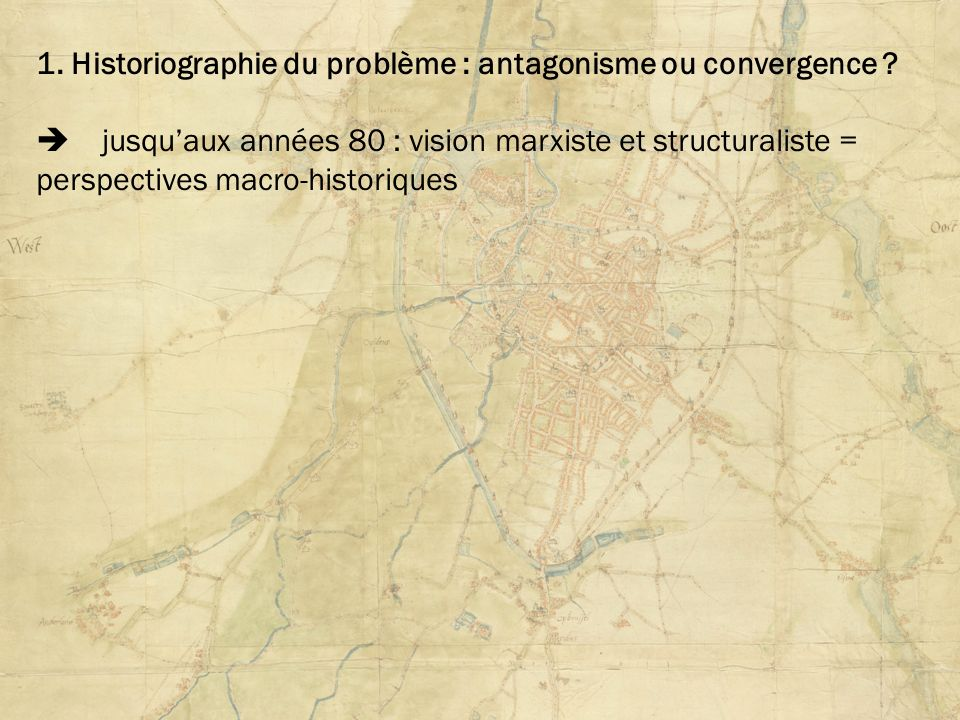 1. Historiographie du problème : antagonisme ou convergence ? jusquaux années 80 : vision marxiste et structuraliste = perspectives macro-historiques
