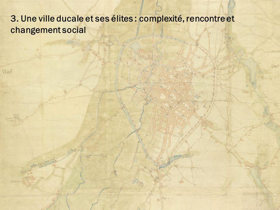 3. Une ville ducale et ses élites : complexité, rencontre et changement social