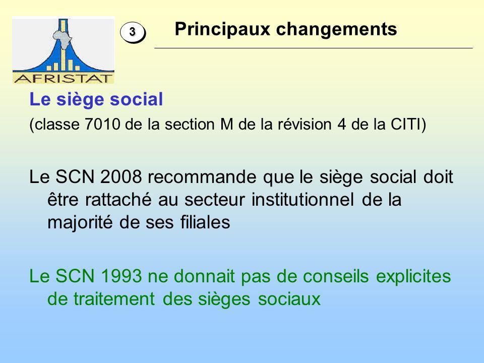Le siège social (classe 7010 de la section M de la révision 4 de la CITI) Le SCN 2008 recommande que le siège social doit être rattaché au secteur institutionnel de la majorité de ses filiales Le SCN 1993 ne donnait pas de conseils explicites de traitement des sièges sociaux 33 Principaux changements