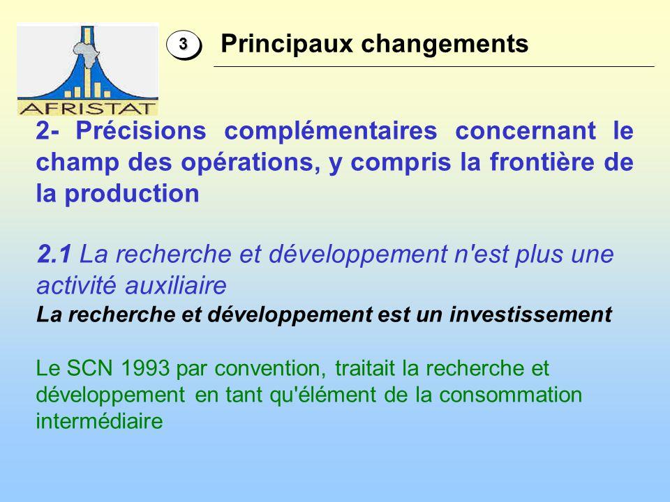 2- Précisions complémentaires concernant le champ des opérations, y compris la frontière de la production 33 Principaux changements 2.1 La recherche et développement n est plus une activité auxiliaire La recherche et développement est un investissement Le SCN 1993 par convention, traitait la recherche et développement en tant qu élément de la consommation intermédiaire