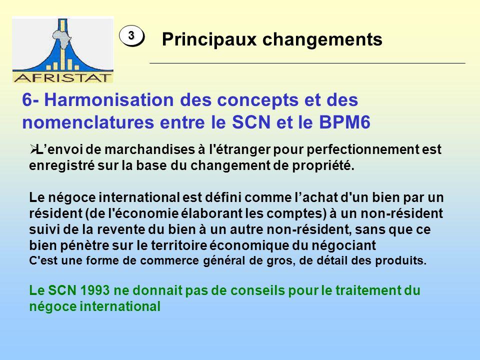 6- Harmonisation des concepts et des nomenclatures entre le SCN et le BPM6 33 Principaux changements Lenvoi de marchandises à l étranger pour perfectionnement est enregistré sur la base du changement de propriété.