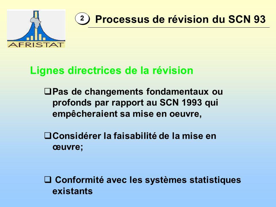 22 Lignes directrices de la révision Pas de changements fondamentaux ou profonds par rapport au SCN 1993 qui empêcheraient sa mise en oeuvre, Considérer la faisabilité de la mise en œuvre; Conformité avec les systèmes statistiques existants Processus de révision du SCN 93