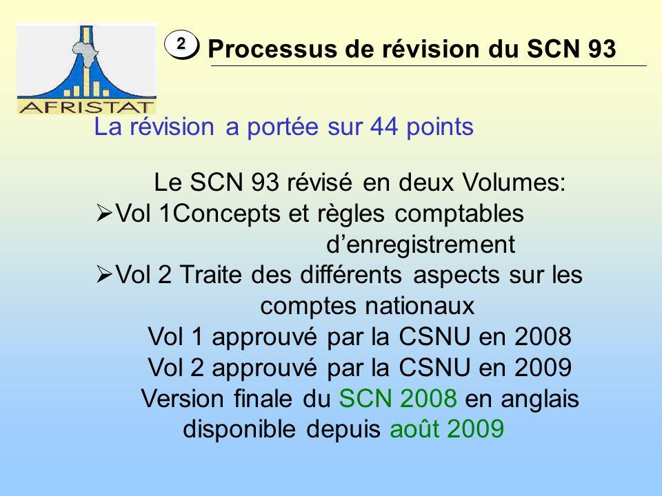 22 La révision a portée sur 44 points Le SCN 93 révisé en deux Volumes: Vol 1Concepts et règles comptables denregistrement Vol 2 Traite des différents aspects sur les comptes nationaux Vol 1 approuvé par la CSNU en 2008 Vol 2 approuvé par la CSNU en 2009 Version finale du SCN 2008 en anglais disponible depuis août 2009 Processus de révision du SCN 93