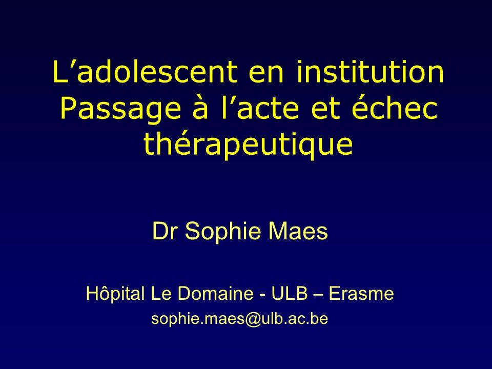 Ladolescent en institution Passage à lacte et échec thérapeutique Dr Sophie Maes Hôpital Le Domaine - ULB – Erasme sophie.maes@ulb.ac.be