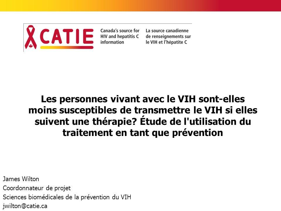 James Wilton Coordonnateur de projet Sciences biomédicales de la prévention du VIH jwilton@catie.ca Les personnes vivant avec le VIH sont-elles moins