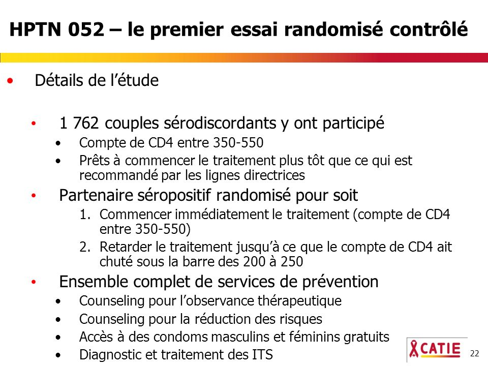 22 HPTN 052 – le premier essai randomisé contrôlé Détails de létude 1 762 couples sérodiscordants y ont participé Compte de CD4 entre 350-550 Prêts à