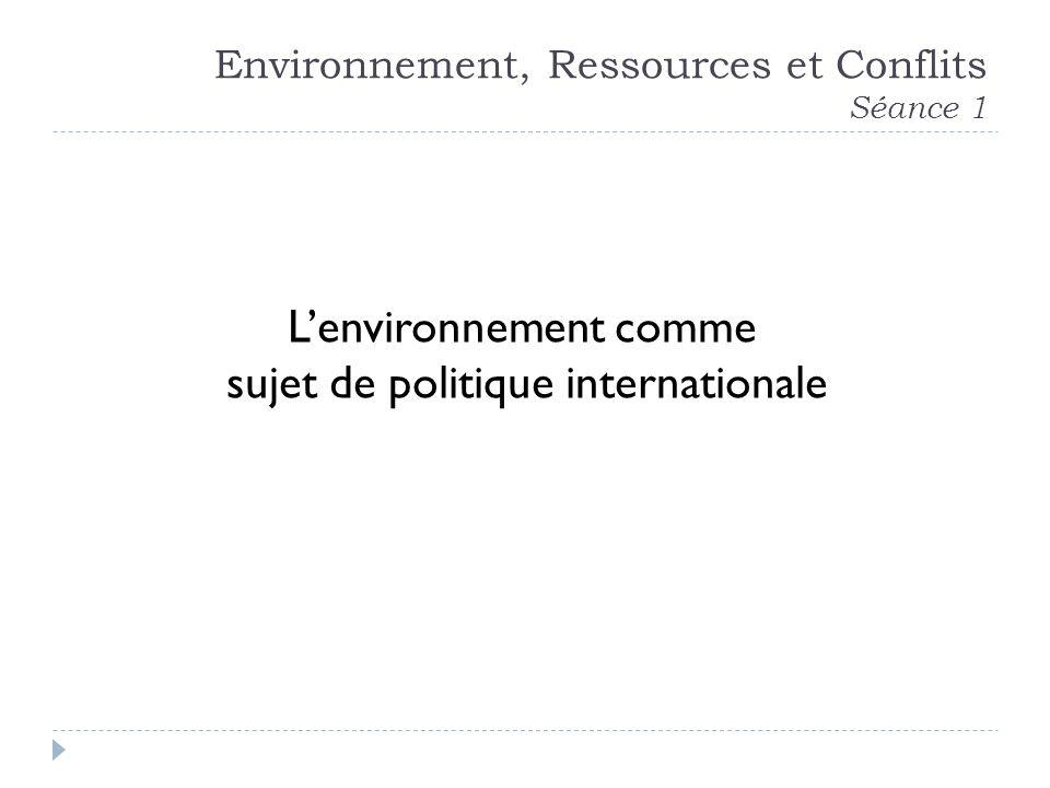 Environnement, Ressources et Conflits Séance 1 Lenvironnement comme sujet de politique internationale