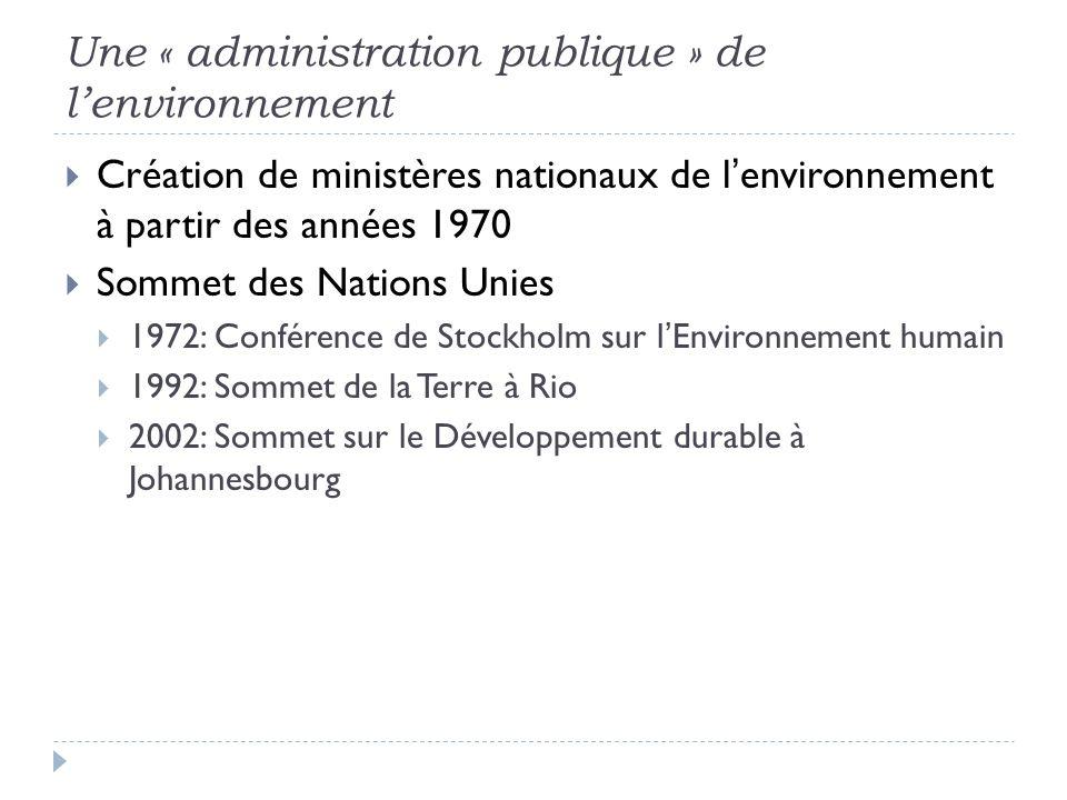 Une « administration publique » de lenvironnement Création de ministères nationaux de lenvironnement à partir des années 1970 Sommet des Nations Unies 1972: Conférence de Stockholm sur lEnvironnement humain 1992: Sommet de la Terre à Rio 2002: Sommet sur le Développement durable à Johannesbourg