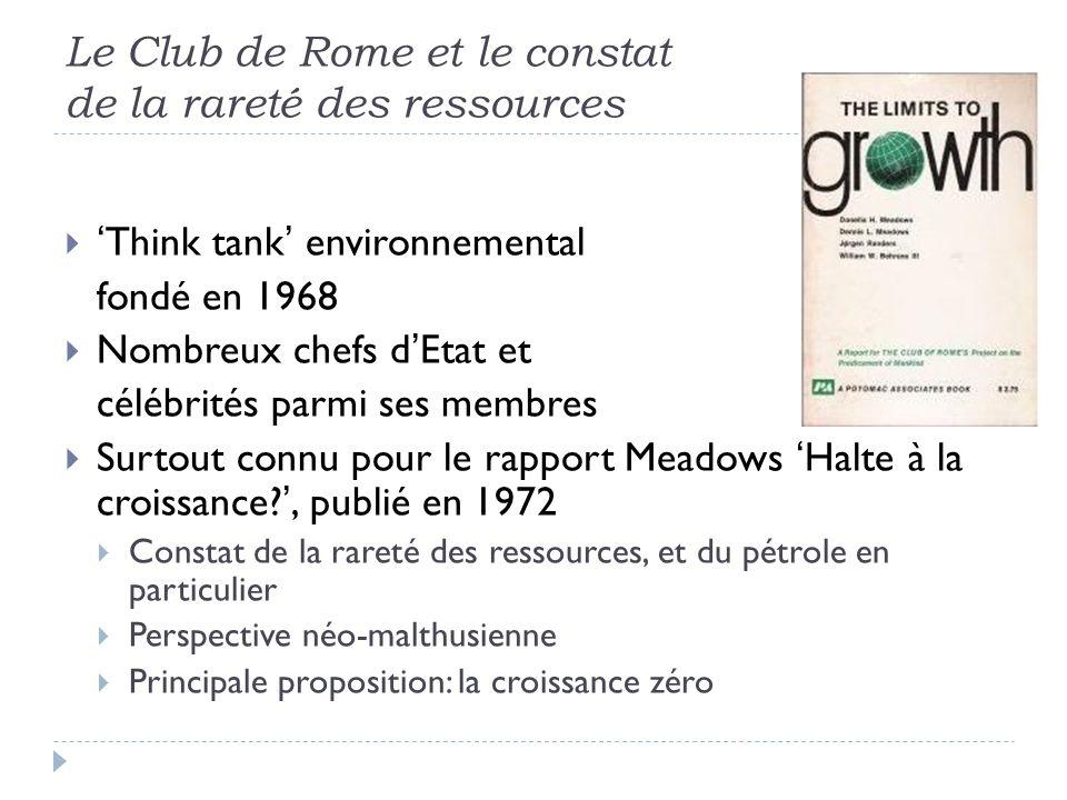 Le Club de Rome et le constat de la rareté des ressources Think tank environnemental fondé en 1968 Nombreux chefs dEtat et célébrités parmi ses membres Surtout connu pour le rapport Meadows Halte à la croissance?, publié en 1972 Constat de la rareté des ressources, et du pétrole en particulier Perspective néo-malthusienne Principale proposition: la croissance zéro