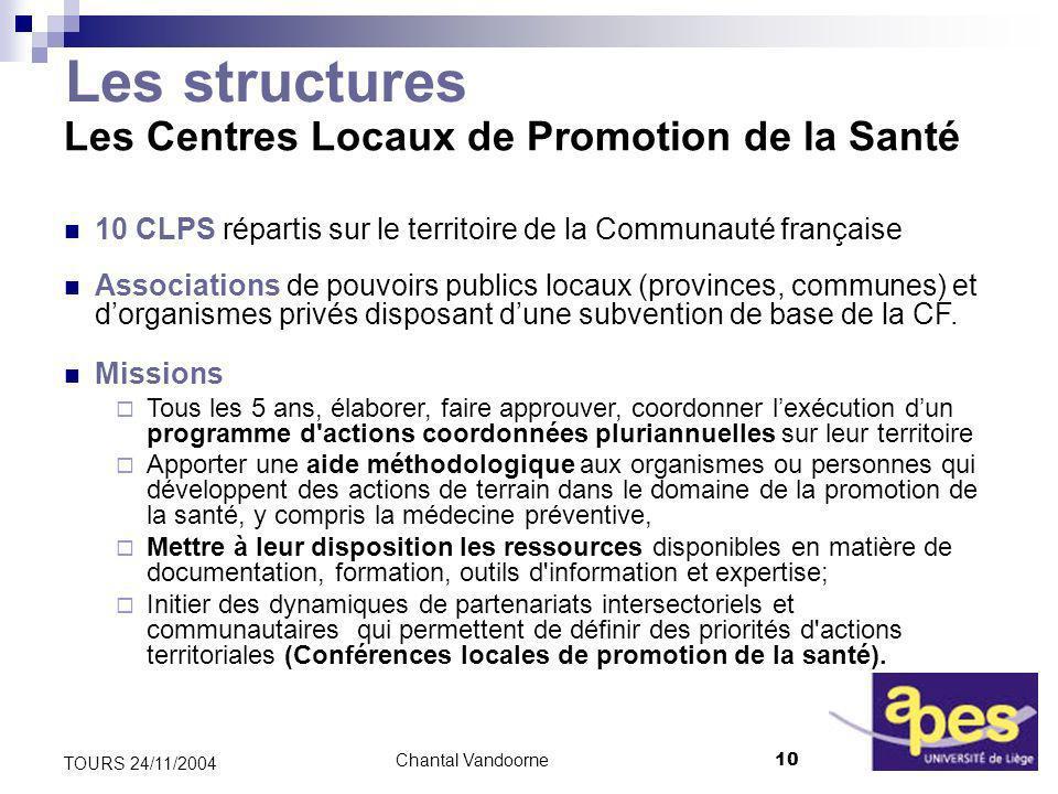 Chantal Vandoorne10 TOURS 24/11/2004 Les structures Les Centres Locaux de Promotion de la Santé 10 CLPS répartis sur le territoire de la Communauté française Associations de pouvoirs publics locaux (provinces, communes) et dorganismes privés disposant dune subvention de base de la CF.