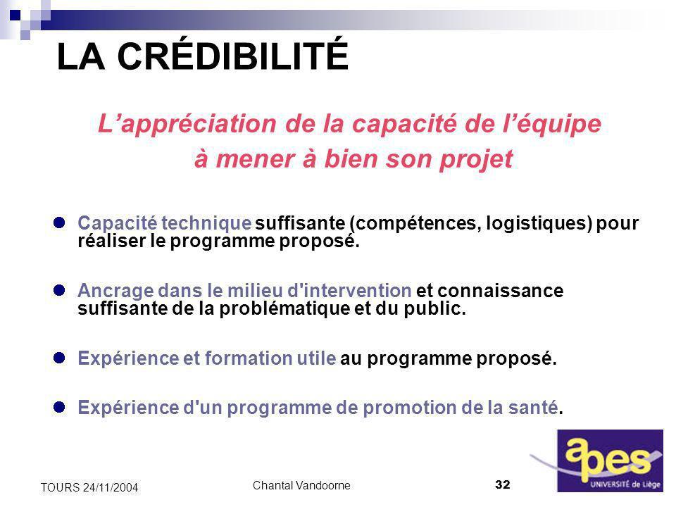 Chantal Vandoorne32 TOURS 24/11/2004 LA CRÉDIBILITÉ Lappréciation de la capacité de léquipe à mener à bien son projet Capacité technique suffisante (compétences, logistiques) pour réaliser le programme proposé.