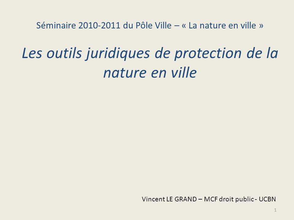 1 Séminaire 2010-2011 du Pôle Ville – « La nature en ville » Les outils juridiques de protection de la nature en ville Vincent LE GRAND – MCF droit public - UCBN