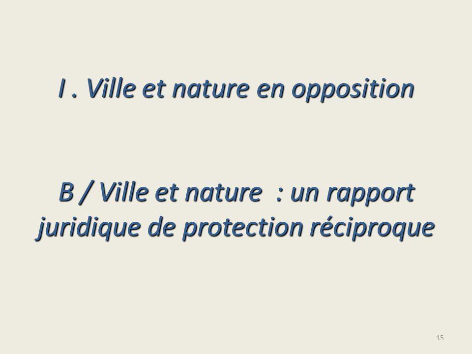I. Ville et nature en opposition B / Ville et nature : un rapport juridique de protection réciproque 15