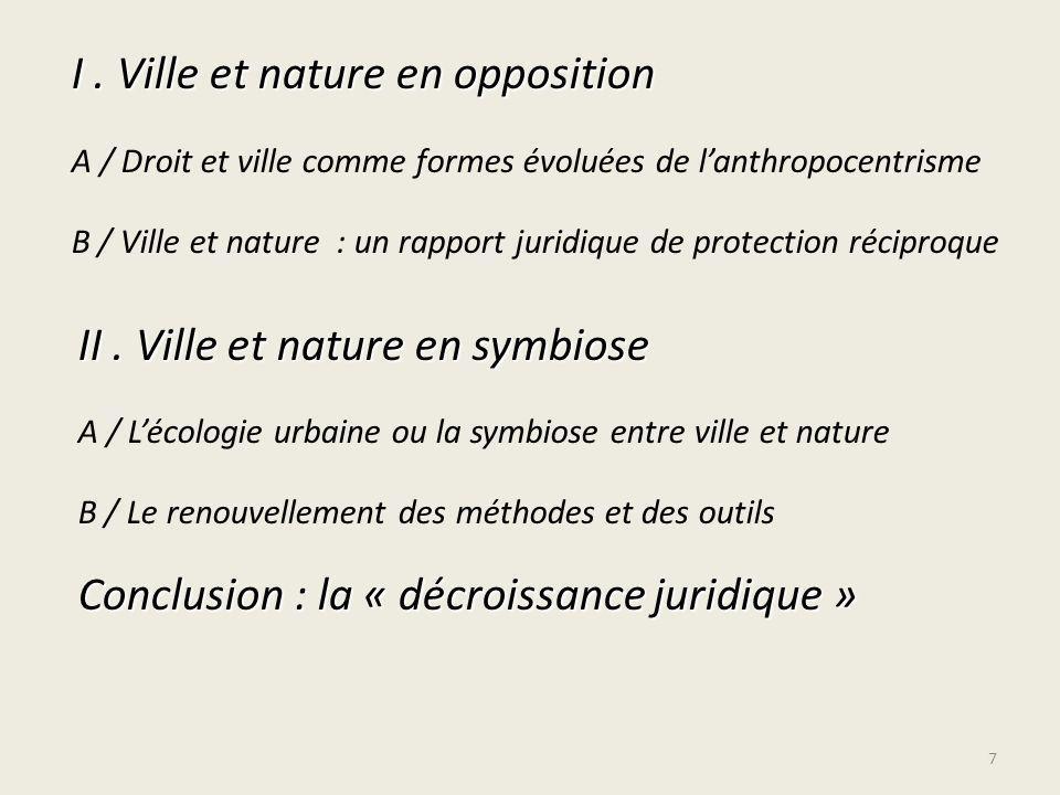 I. Ville et nature en opposition A / Droit et ville comme formes évoluées de lanthropocentrisme B / Ville et nature : un rapport juridique de protecti