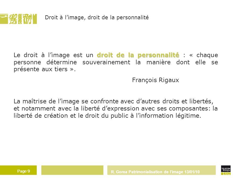 R. Gorea Patrimonialisation de l'image 13/01/10 Page 9 droit de la personnalité Le droit à limage est un droit de la personnalité : « chaque personne