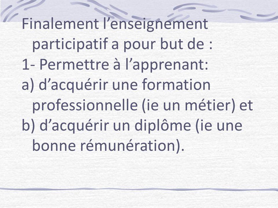 Finalement lenseignement participatif a pour but de : 1- Permettre à lapprenant: a) dacquérir une formation professionnelle (ie un métier) et b) dacquérir un diplôme (ie une bonne rémunération).