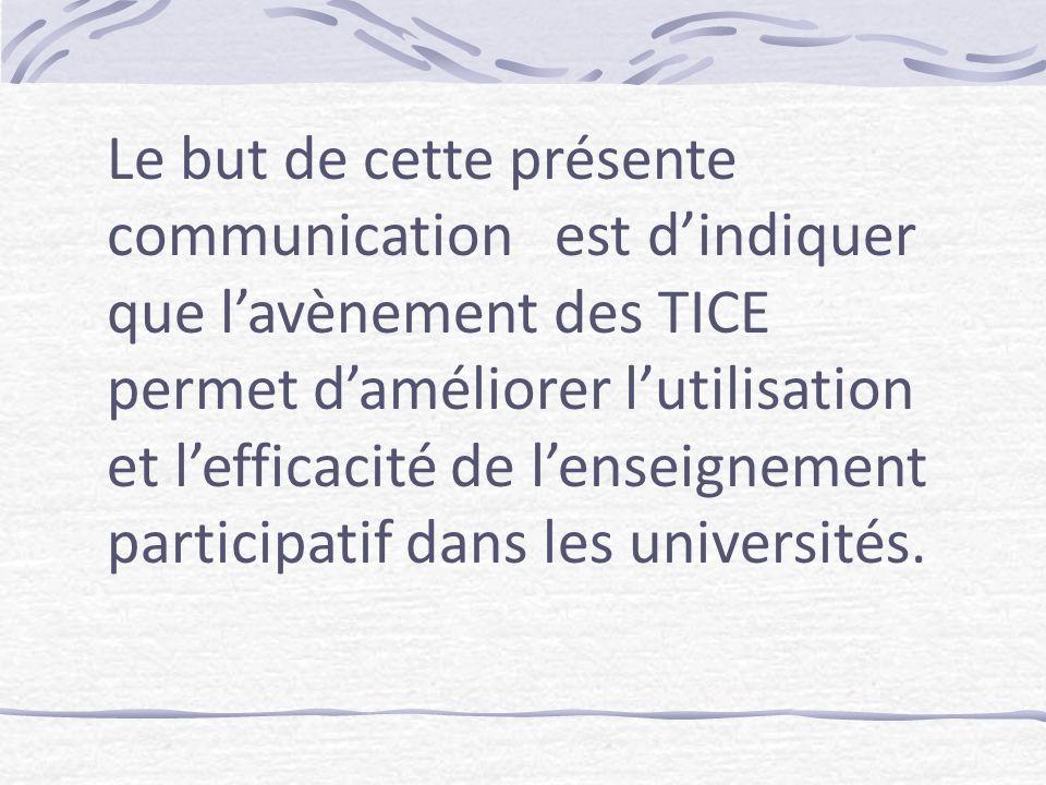 Le but de cette présente communication est dindiquer que lavènement des TICE permet daméliorer lutilisation et lefficacité de lenseignement participatif dans les universités.