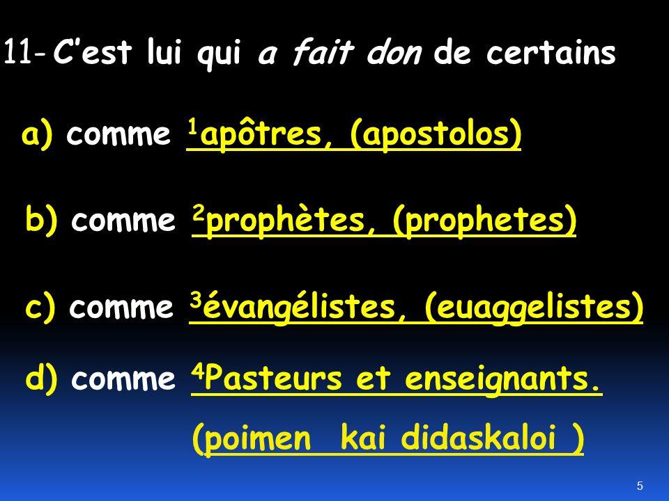 11- Cest lui qui a fait don de certains a) comme 1 apôtres, (apostolos) b) comme 2 prophètes, (prophetes) c) comme 3 évangélistes, (euaggelistes) d) comme 4 Pasteurs et enseignants.