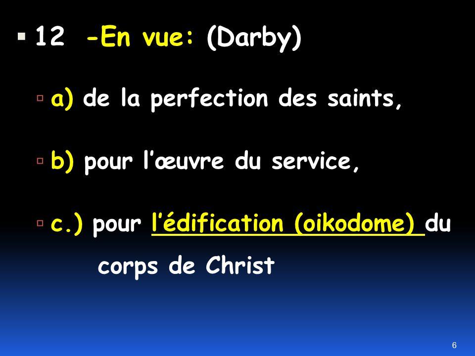 12 -En vue: (Darby) a) de la perfection des saints, b) pour lœuvre du service, c.) pour lédification (oikodome) du corps de Christ 6