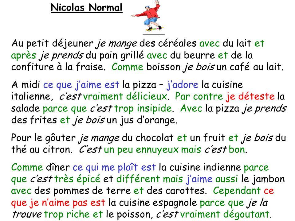 Nicolas Normal Au petit déjeuner je mange des céréales avec du lait et après je prends du pain grillé avec du beurre et de la confiture à la fraise. C