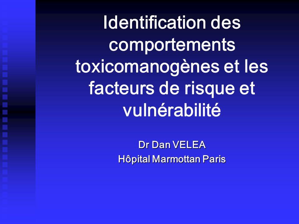 Identification des comportements toxicomanogènes et les facteurs de risque et vulnérabilité Dr Dan VELEA Hôpital Marmottan Paris